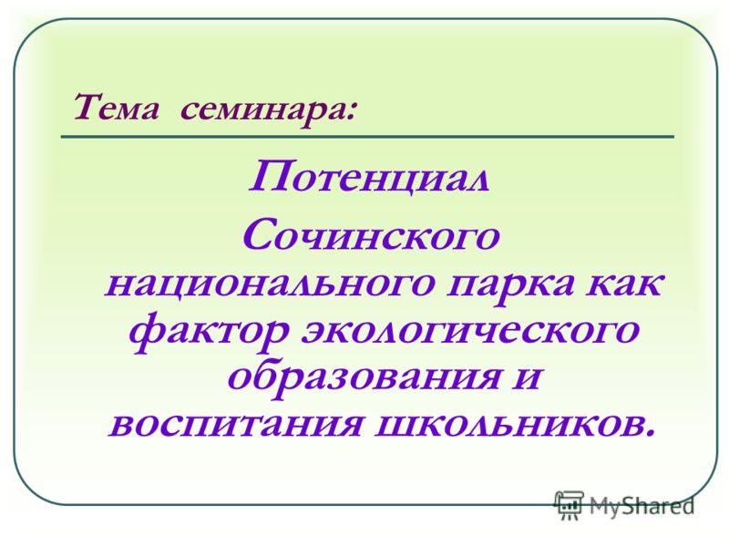 Тема семинара: Потенциал Сочинского национального парка как фактор экологического образования и воспитания школьников.