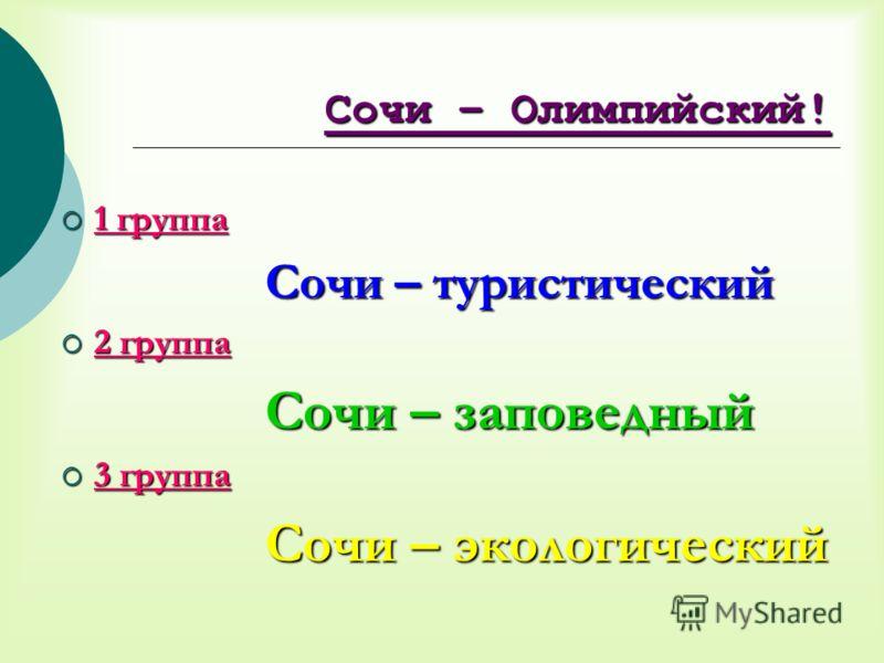 Сочи – Олимпийский! 1 группа 1 группа Сочи – туристический 2 группа 2 группа Сочи – заповедный 3 группа 3 группа Сочи – экологический
