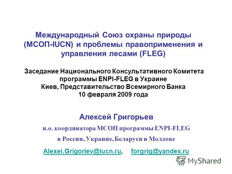 Международный Союз охраны природы (МСОП-IUCN) и проблемы правоприменения и управления лесами (FLEG) Заседание Национального Консультативного Комитета программы ENPI-FLEG в Украине Киев, Представительство Всемирного Банка 10 февраля 2009 года Алексей