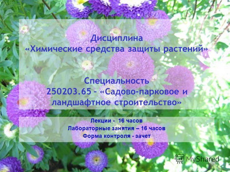Дисциплина «Химические средства защиты растений» Специальность 250203.65 – «Садово-парковое и ландшафтное строительство» Лекции - 16 часов Лабораторные занятия – 16 часов Форма контроля - зачет