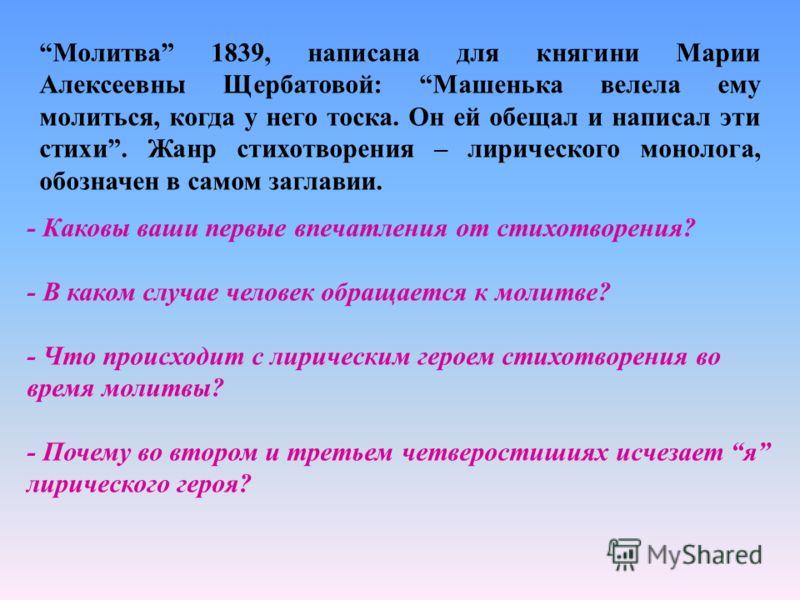 Молитва 1839, написана для княгини Марии Алексеевны Щербатовой : Машенька велела ему молиться, когда у него тоска. Он ей обещал и написал эти стихи. Жанр стихотворения – лирического монолога, обозначен в самом заглавии. - Каковы ваши первые впечатлен