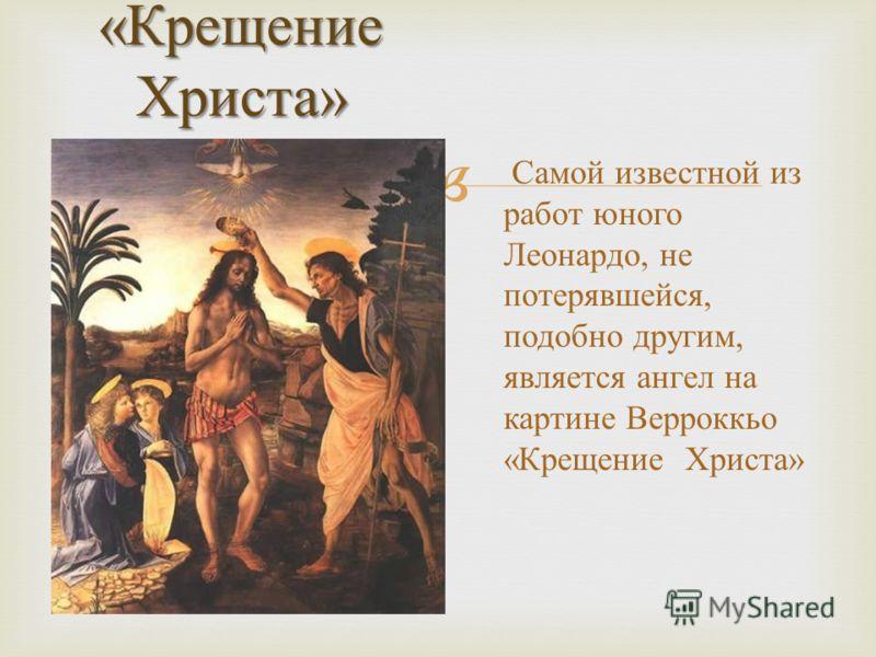 «Крещение Христа» Самой известной из работ юного Леонардо, не потерявшейся, подобно другим, является ангел на картине Верроккьо «Крещение Христа»