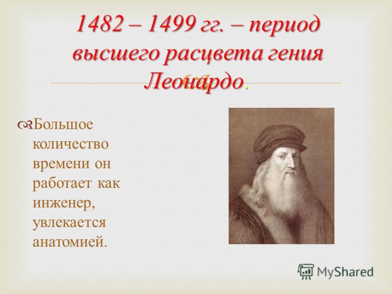 1482 – 1499 гг. – период высшего расцвета гения Леонардо. Большое количество времени он работает как инженер, увлекается анатомией.