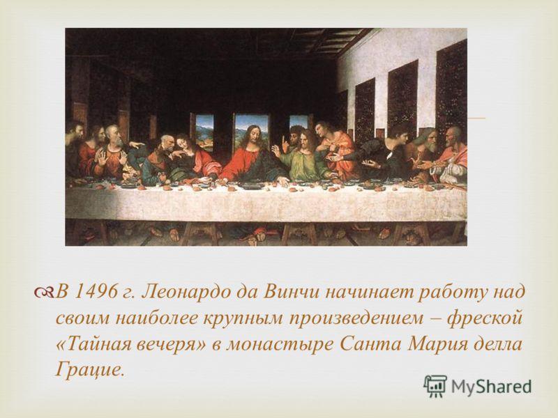 В 1496 г. Леонардо да Винчи начинает работу над своим наиболее крупным произведением – фреской «Тайная вечеря» в монастыре Санта Мария делла Грацие.