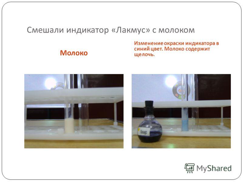 Смешали индикатор « Лакмус » с молоком Молоко Изменение окраски индикатора в синий цвет. Молоко содержит щелочь.