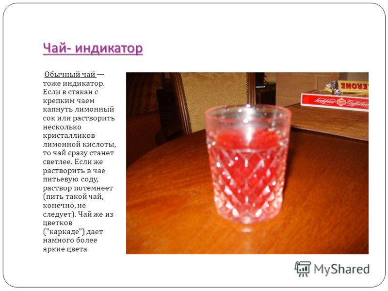 Чай - индикатор Обычный чай тоже индикатор. Если в стакан с крепким чаем капнуть лимонный сок или растворить несколько кристалликов лимонной кислоты, то чай сразу станет светлее. Если же растворить в чае питьевую соду, раствор потемнеет ( пить такой