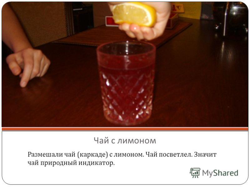 Чай с лимоном Размешали чай ( каркаде ) с лимоном. Чай посветлел. Значит чай природный индикатор.