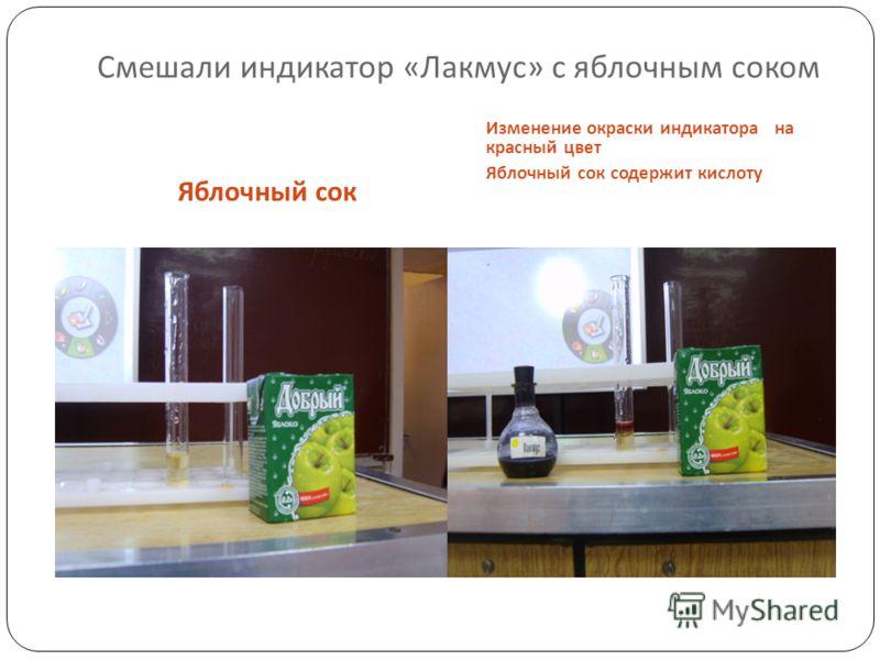 Смешали индикатор « Лакмус » с яблочным соком Яблочный сок Изменение окраски индикатора на красный цвет Яблочный сок содержит кислоту