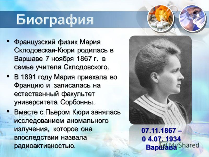 Французский физик Мария Склодовская-Кюри родилась в Варшаве 7 ноября 1867 г. в семье учителя Склодовского. Французский физик Мария Склодовская-Кюри родилась в Варшаве 7 ноября 1867 г. в семье учителя Склодовского. В 1891 году Мария приехала во Франци