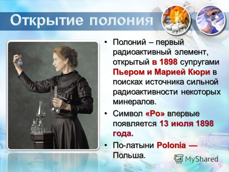 Полоний – первый радиоактивный элемент, открытый в 1898 супругами Пьером и Марией Кюри в поисках источника сильной радиоактивности некоторых минералов.Полоний – первый радиоактивный элемент, открытый в 1898 супругами Пьером и Марией Кюри в поисках ис