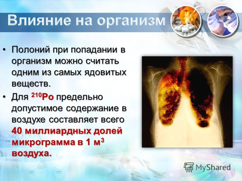 Полоний при попадании в организм можно считать одним из самых ядовитых веществ.Полоний при попадании в организм можно считать одним из самых ядовитых веществ. Для 210 Ро предельно допустимое содержание в воздухе составляет всего 40 миллиардных долей