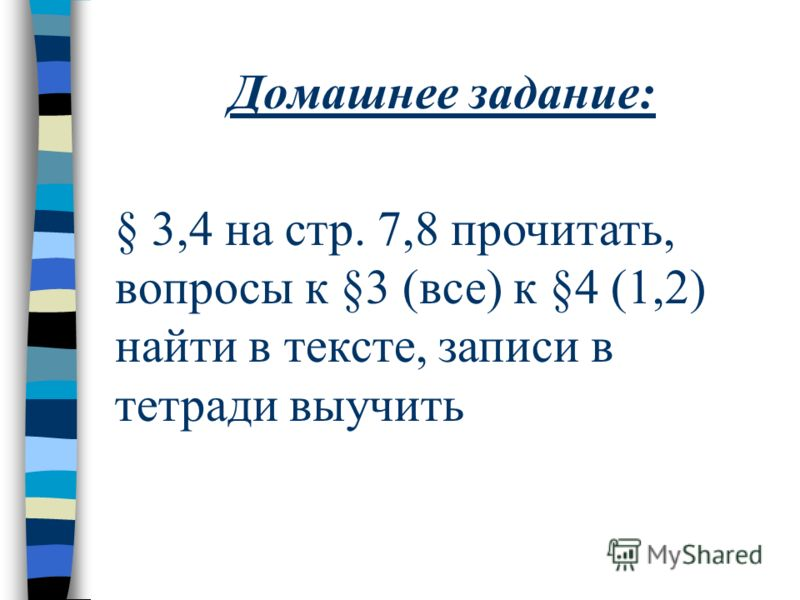 Домашнее задание: § 3,4 на стр. 7,8 прочитать, вопросы к §3 (все) к §4 (1,2) найти в тексте, записи в тетради выучить