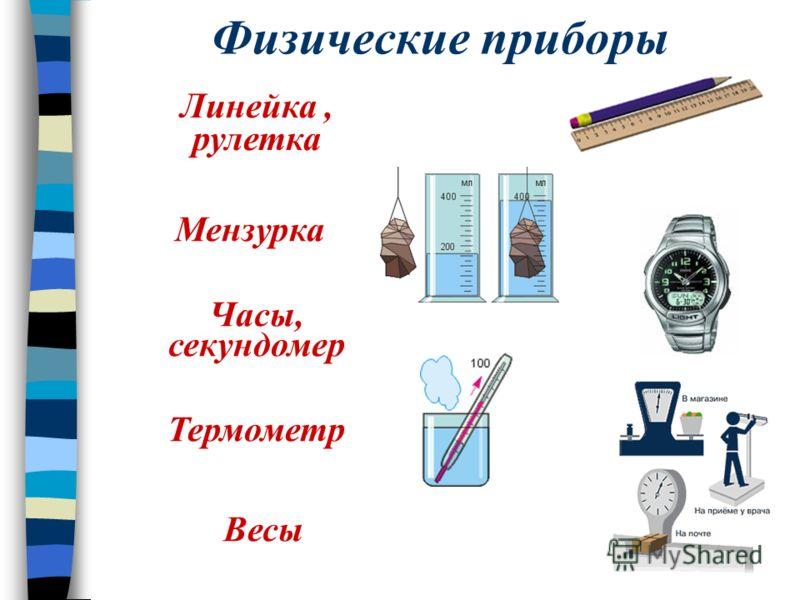 Физические приборы Линейка, рулетка Мензурка Термометр Часы, секундомер Весы
