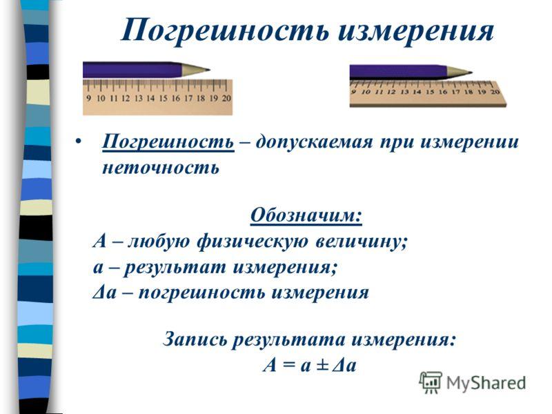 Погрешность измерения Погрешность – допускаемая при измерении неточность Обозначим: А – любую физическую величину; а – результат измерения; Δа – погрешность измерения Запись результата измерения: А = а ± Δа