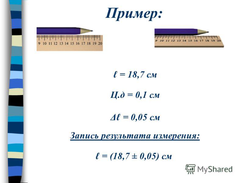 Пример: = 18,7 см Ц.д = 0,1 см Δ = 0,05 см Запись результата измерения: = (18,7 ± 0,05) см