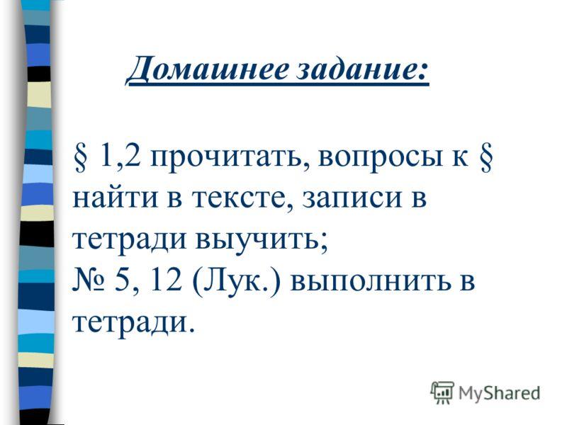 § 1,2 прочитать, вопросы к § найти в тексте, записи в тетради выучить; 5, 12 (Лук.) выполнить в тетради. Домашнее задание: