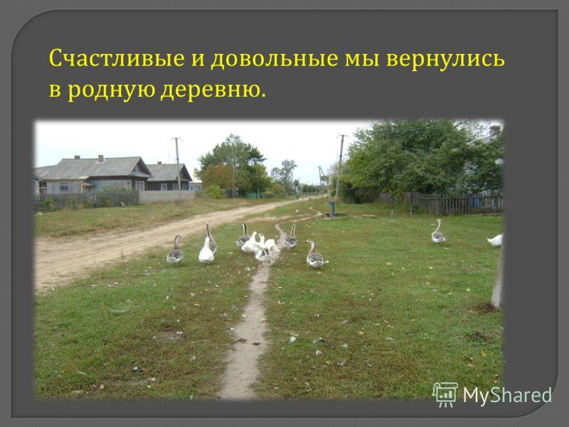 Счастливые и довольные мы вернулись в родную деревню.