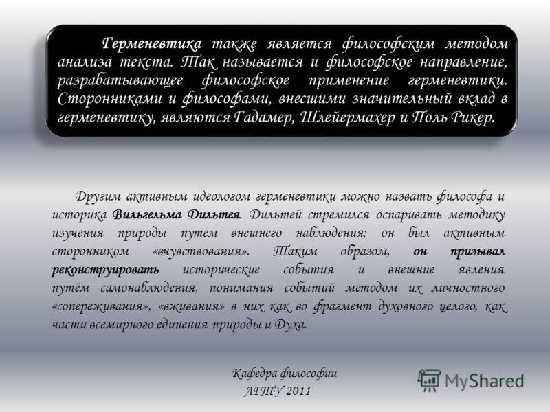 Кафедра философии ЛГТУ 2011 Герменевтика также является философским методом анализа текста. Так называется и философское направление, разрабатывающее философское применение герменевтики. Сторонниками и философами, внесшими значительный вклад в гермен