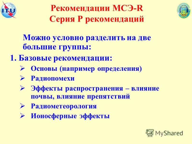 Рекомендации МСЭ-R Серия Р рекомендаций Можно условно разделить на две большие группы: 1. Базовые рекомендации: Основы (например определения) Радиопомехи Эффекты распространения – влияние почвы, влияние препятствий Радиометеорология Ионосферные эффек