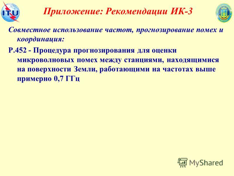Приложение: Рекомендации ИК-3 Совместное использование частот, прогнозирование помех и координация: Р.452 - Процедура прогнозирования для оценки микроволновых помех между станциями, находящимися на поверхности Земли, работающими на частотах выше прим
