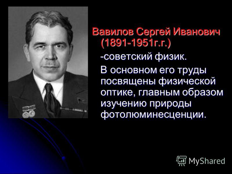 Вавилов Сергей Иванович (1891-1951г.г.) -советский физик. -советский физик. В основном его труды посвящены физической оптике, главным образом изучению природы фотолюминесценции. В основном его труды посвящены физической оптике, главным образом изучен