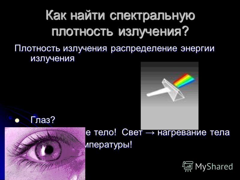 Как найти спектральную плотность излучения? Плотность излучения распределение энергии излучения Глаз? 1. О чень черное тело! Свет нагревание тела изменение температуры!