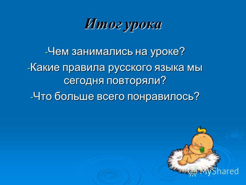 Итог урока - Чем занимались на уроке? - Какие правила русского языка мы сегодня повторяли? - Что больше всего понравилось?
