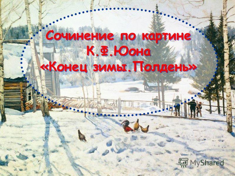 Сочинение по картине К.Ф.Юона «Конец зимы.Полдень» Сочинение по картине К.Ф.Юона «Конец зимы.Полдень»