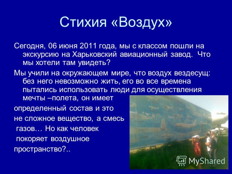 Стихия «Воздух» Сегодня, 06 июня 2011 года, мы с классом пошли на экскурсию на Харьковский авиационный завод. Что мы хотели там увидеть? Мы учили на окружающем мире, что воздух вездесущ: без него невозможно жить, его во все времена пытались использов