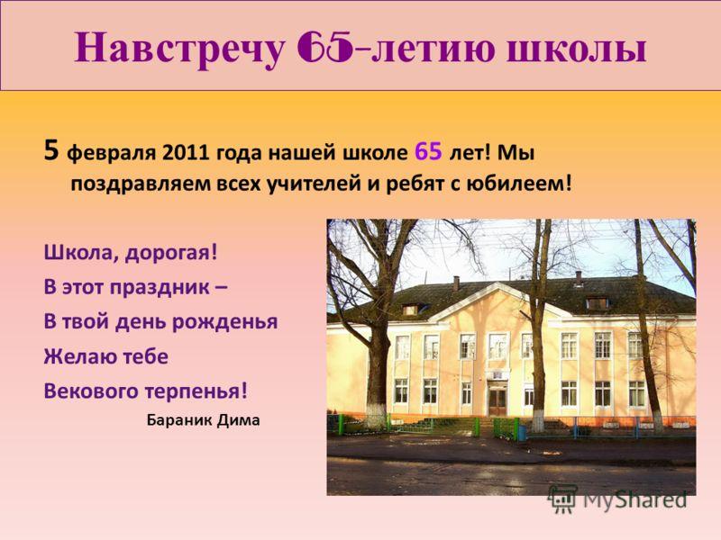 Навстречу 65- летию школы 5 февраля 2011 года нашей школе 65 лет! Мы поздравляем всех учителей и ребят с юбилеем! Школа, дорогая! В этот праздник – В твой день рожденья Желаю тебе Векового терпенья! Бараник Дима