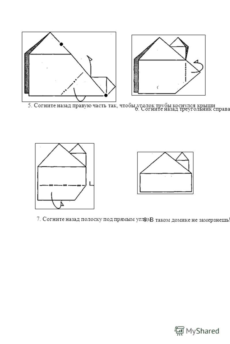5. Согните назад правую часть так, чтобы уголок трубы коснулся крыши 6. Согните назад треугольник справа 7. Согните назад полоску под прямым углом 8. В таком домике не замерзнешь!'
