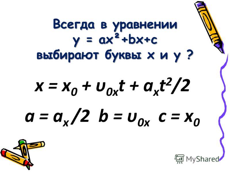Всегда в уравнении y = ах²+bx+c выбирают буквы х и y ? а = а х /2 b = υ 0х c = х 0 х = х 0 + υ 0х t + а х t 2 /2