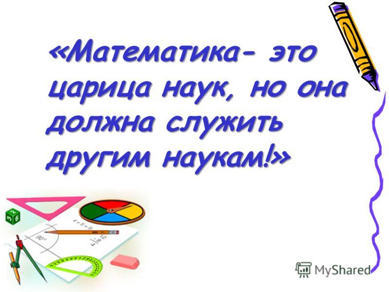 «Математика- это царица наук, но она должна служить другим наукам!»
