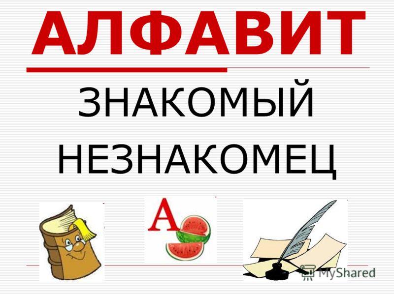АЛФАВИТ ЗНАКОМЫЙ НЕЗНАКОМЕЦ
