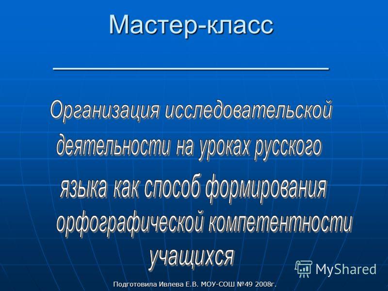 Мастер-класс ___________________ Подготовила Ивлева Е.В. МОУ-СОШ 49 2008г.