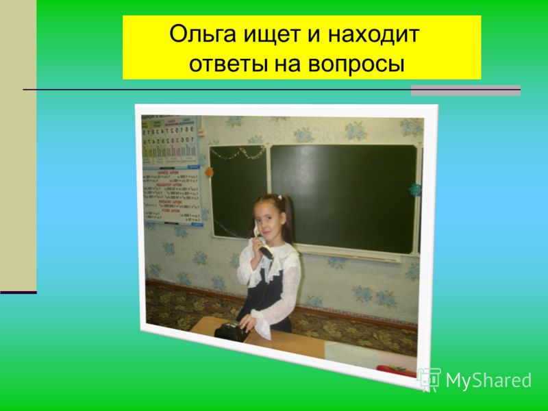 Ольга ищет и находит ответы на вопросы