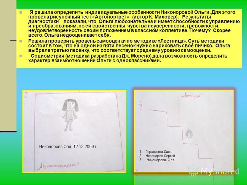 Я решила определить индивидуальные особенности Никоноровой Ольги. Для этого провела рисуночный тест «Автопортрет» (автор К. Маховер). Результаты диагностики показали, что Ольга любознательна и имеет способности к управлению и преобразованиям, но ей с