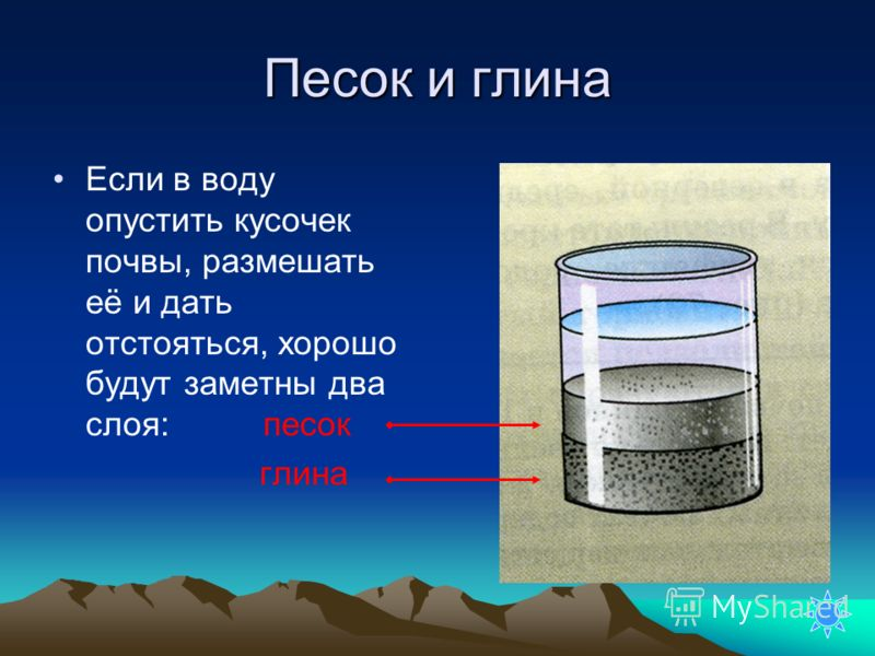 Песок и глина Если в воду опустить кусочек почвы, размешать её и дать отстояться, хорошо будут заметны два слоя: песок глина
