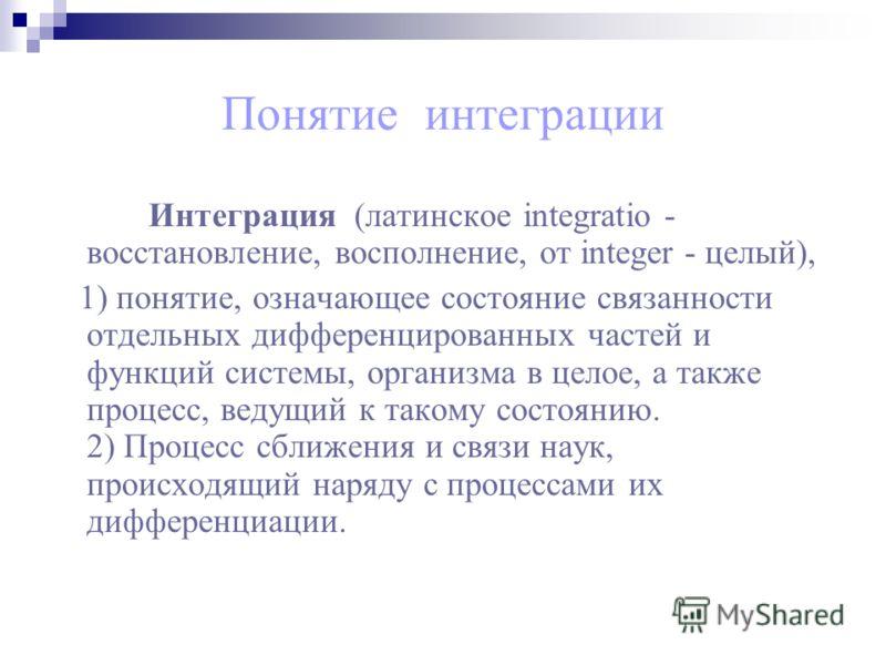 Понятие интеграции Интеграция (латинское integratio - восстановление, восполнение, от integer - целый), 1) понятие, означающее состояние связанности отдельных дифференцированных частей и функций системы, организма в целое, а также процесс, ведущий к