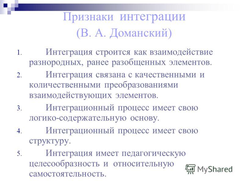 Признаки интеграции (В. А. Доманский) 1. Интеграция строится как взаимодействие разнородных, ранее разобщенных элементов. 2. Интеграция связана с качественными и количественными преобразованиями взаимодействующих элементов. 3. Интеграционный процесс