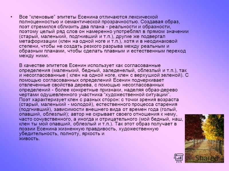 Все кленовые эпитеты Есенина отличаются лексической полноценностью и семантической прозрачностью. Создавая образ, поэт стремился сблизить два плана - реальности и образности, поэтому целый ряд слов он намеренно употреблял в прямом значении (старый, м