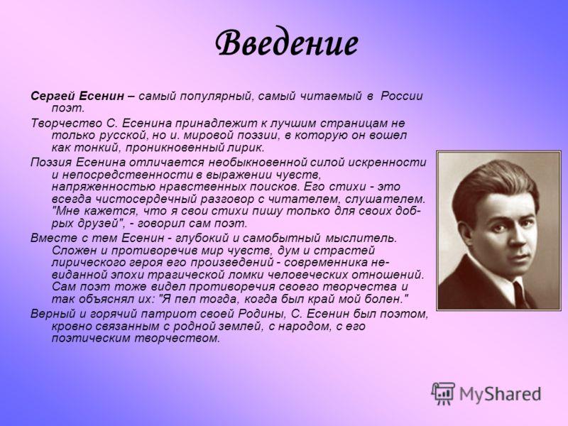 Введение Сергей Есенин – самый популярный, самый читаемый в России поэт. Творчество С. Есенина принадлежит к лучшим страницам не только русской, но и. мировой поэзии, в которую он вошел как тонкий, проникновенный лирик. Поэзия Есенина отличается необ
