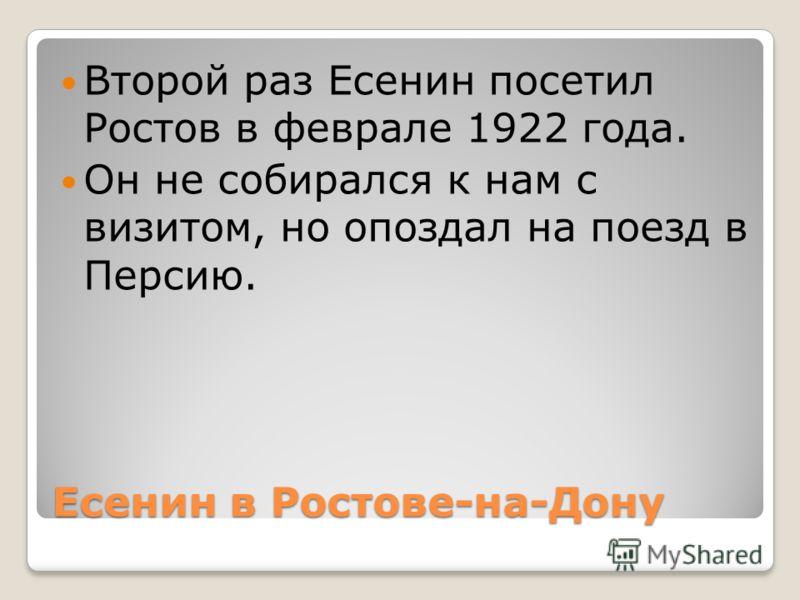 Есенин в Ростове-на-Дону Второй раз Есенин посетил Ростов в феврале 1922 года. Он не собирался к нам с визитом, но опоздал на поезд в Персию.