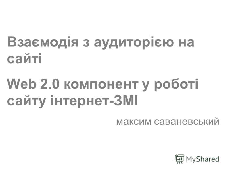 (c) Максим Саваневський maksym@watcher.com.ua Взаємодія з аудиторією на сайті Web 2.0 компонент у роботі сайту інтернет-ЗМІ максим саваневський