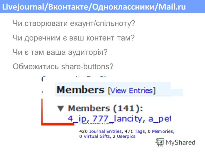 Livejournal/Вконтакте/Одноклассники/Mail.ru Чи створювати екаунт/спільноту? Чи доречним є ваш контент там? Чи є там ваша аудиторія? Обмежитись share-buttons?