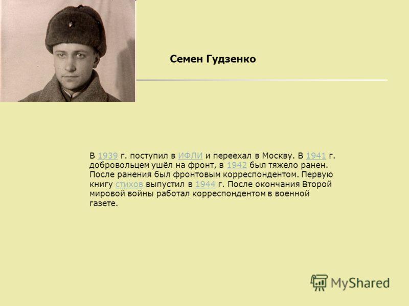 Семен Гудзенко В 1939 г. поступил в ИФЛИ и переехал в Москву. В 1941 г. добровольцем ушёл на фронт, в 1942 был тяжело ранен. После ранения был фронтовым корреспондентом. Первую книгу стихов выпустил в 1944 г. После окончания Второй мировой войны рабо