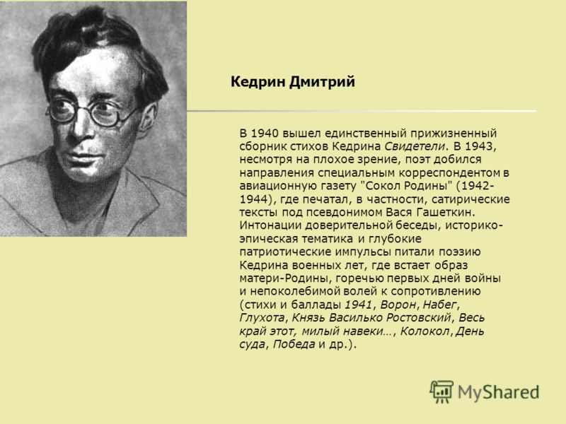Кедрин Дмитрий В 1940 вышел единственный прижизненный сборник стихов Кедрина Свидетели. В 1943, несмотря на плохое зрение, поэт добился направления специальным корреспондентом в авиационную газету