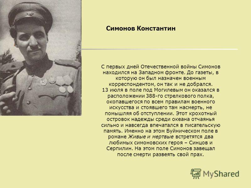С первых дней Отечественной войны Симонов находился на Западном фронте. До газеты, в которую он был назначен военным корреспондентом, он так и не добрался. 13 июля в поле под Могилевым он оказался в расположении 388-го стрелкового полка, окопавшегося