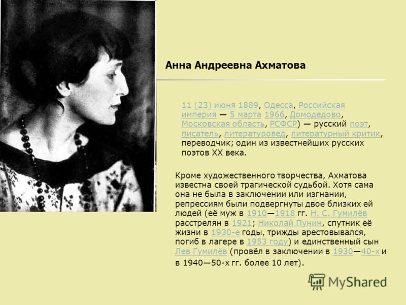 Анна Андреевна Ахматова 11 (23) июня11 (23) июня 1889, Одесса, Российская империя 5 марта 1966, Домодедово, Московская область, РСФСР) русский поэт, писатель, литературовед, литературный критик, переводчик; один из известнейших русских поэтов XX века