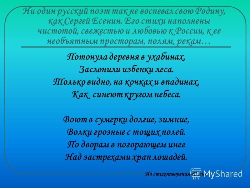 Ни один русский поэт так не воспевал свою Родину, как Сергей Есенин. Его стихи наполнены чистотой, свежестью и любовью к России, к ее необъятным просторам, полям, рекам… Потонула деревня в ухабинах, Заслонили избенки леса. Только видно, на кочках и в